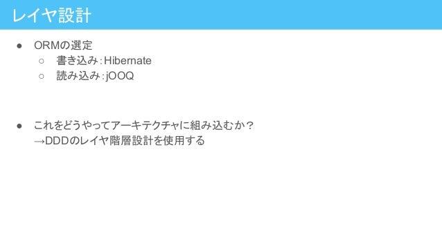 レイヤ設計 ● ORMの選定 ○ 書き込み:Hibernate ○ 読み込み:jOOQ ● これをどうやってアーキテクチャに組み込むか? →DDDのレイヤ階層設計を使用する