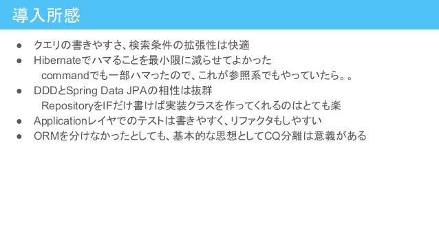 導入所感 ● クエリの書きやすさ、検索条件の拡張性は快適 ● Hibernateでハマることを最小限に減らせてよかった  commandでも一部ハマったので、これが参照系でもやっていたら。。 ● DDDとSpring Data JPAの相性は抜...
