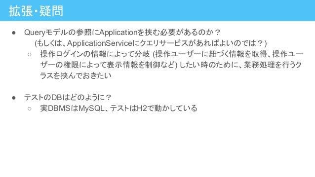拡張・疑問 ● Queryモデルの参照にApplicationを挟む必要があるのか?   (もしくは、ApplicationServiceにクエリサービスがあればよいのでは?) ○ 操作ログインの情報によって分岐 (操作ユーザーに紐づく情報を取...