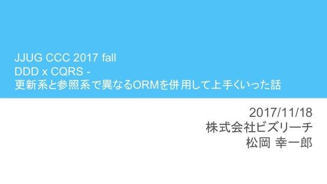 JJUG CCC 2017 fall DDD x CQRS - 更新系と参照系で異なるORMを併用して上手くいった話 2017/11/18 株式会社ビズリーチ 松岡 幸一郎