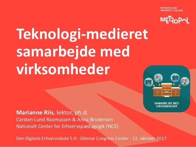 Teknologi-medieret samarbejdemed virksomheder MarianneRiis,lektor,ph.d. CarstenLundRasmussen&AnnaBrodersen Nat...