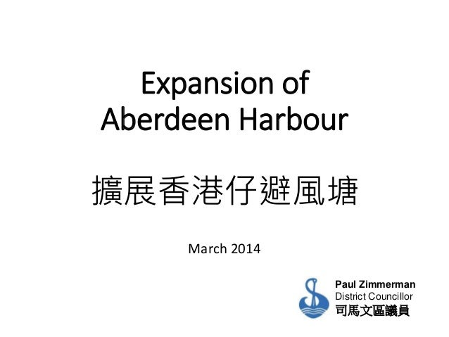 Expansion of Aberdeen Harbour 擴展香港仔避風塘 March 2014 Paul Zimmerman District Councillor 司馬文區議員