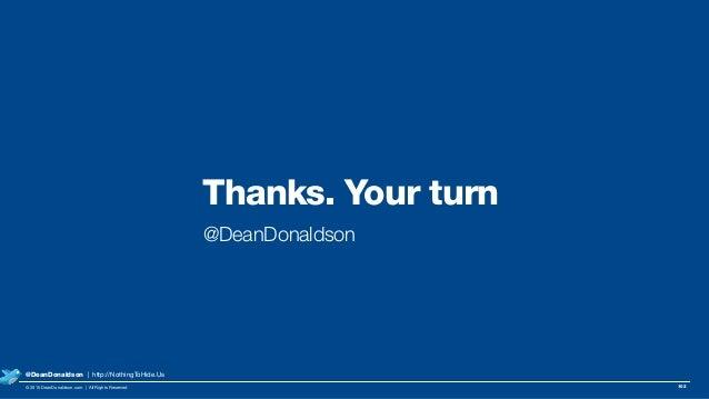 Thanks. Your turn @DeanDonaldson 102© 2015 DeanDonaldson.com | All Rights Reserved @DeanDonaldson | http://NothingToHide.Us