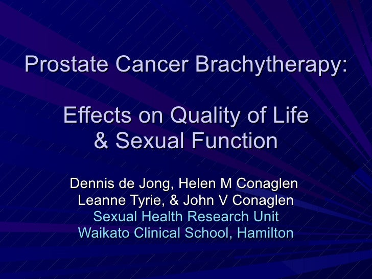Prostate Cancer Brachytherapy:   Effects on Quality of Life  & Sexual Function Dennis de Jong, Helen M Conaglen  Leanne Ty...