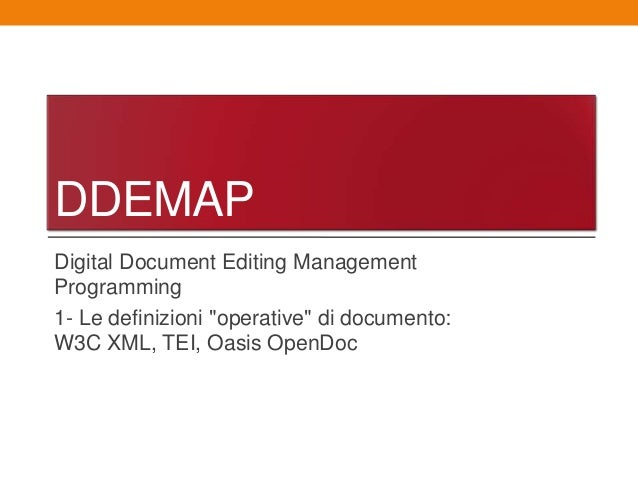 "DDEMAPDigital Document Editing ManagementProgramming1- Le definizioni ""operative"" di documento:W3C XML, TEI, Oasis OpenDoc"