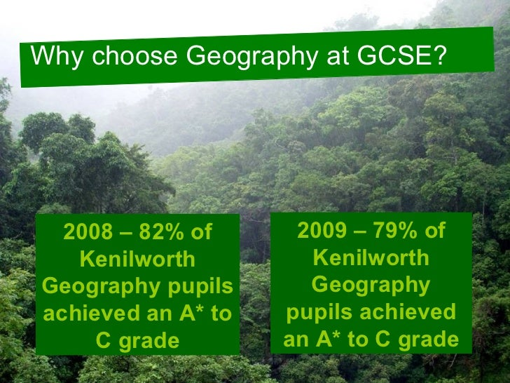 Why choose Geography at GCSE? 2008 – 82% of Kenilworth Geography pupils achieved an A* to C grade 2009 – 79% of Kenilworth...