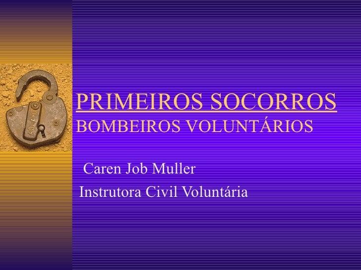 PRIMEIROS SOCORROS BOMBEIROS VOLUNTÁRIOS Caren Job Muller Instrutora Civil Voluntária