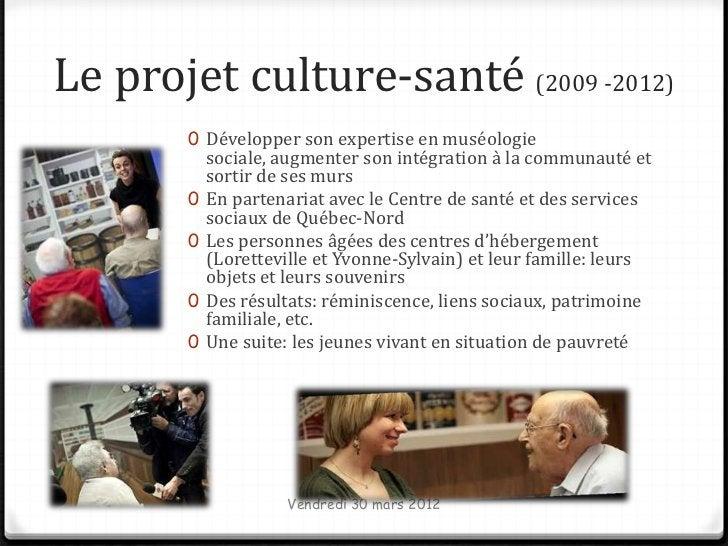 Le projet culture-santé (2009 -2012)       0 Développer son expertise en muséologie           sociale, augmenter son intég...