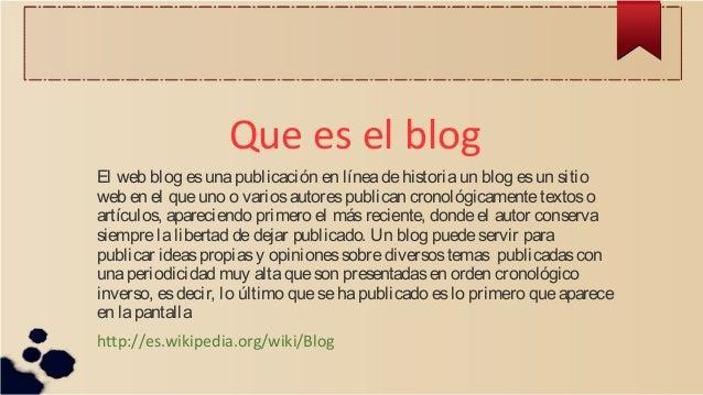 Que es el blog El web blog esunapublicación en líneadehistoriaun blog esun sitio web en el queuno o variosautorespublican ...