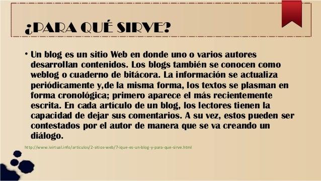 ¿PARA QUÉ SIRVE? • Un blog es un sitio Web en donde uno o varios autores desarrollan contenidos. Los blogs también se cono...