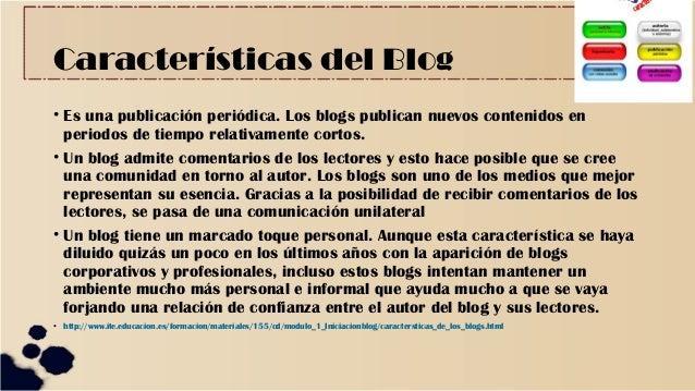 Características del Blog • Es una publicación periódica. Los blogs publican nuevos contenidos en periodos de tiempo relati...