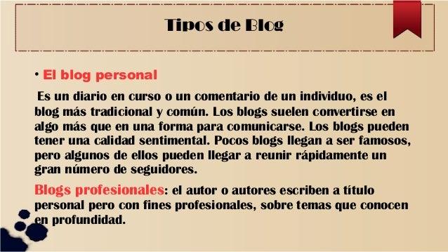 Tipos de Blog • El blog personal Es un diario en curso o un comentario de un individuo, es el blog más tradicional y común...
