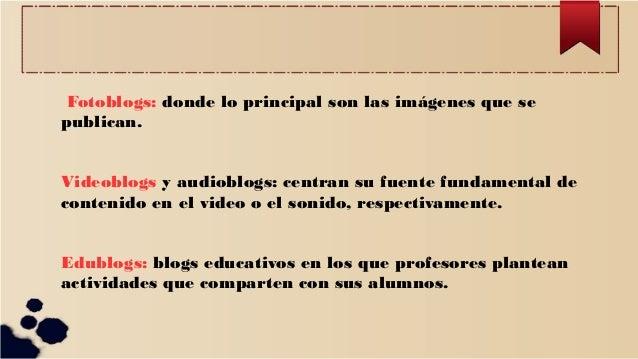 Fotoblogs: donde lo principal son las imágenes que se publican. Videoblogs y audioblogs: centran su fuente fundamental de ...