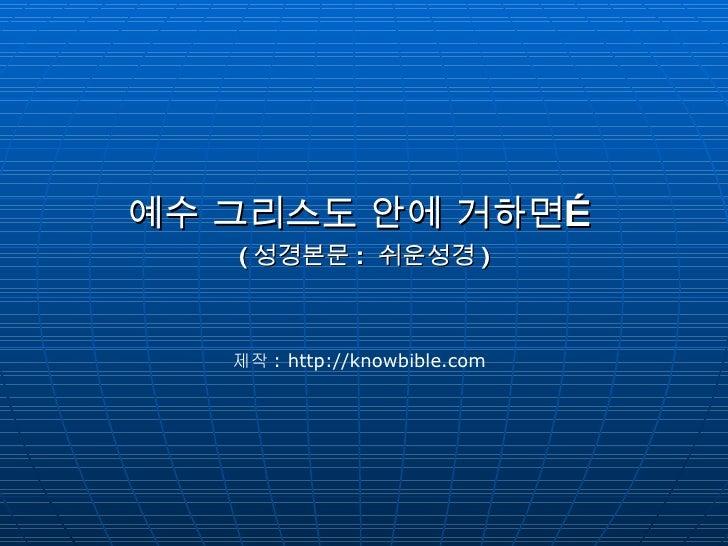 <ul><li>예수 그리스도 안에 거하면… </li></ul><ul><li>( 성경본문 :  쉬운성경 ) </li></ul>제작 : http://knowbible.com