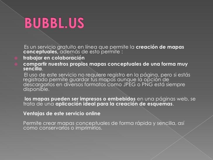 BUBBL.US<br />       Es un servicio gratuito en línea que permite la creación de mapas conceptuales,además de esto permite...