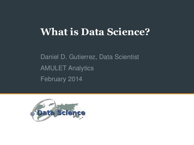 What is Data Science? Daniel D. Gutierrez, Data Scientist AMULET Analytics February 2014