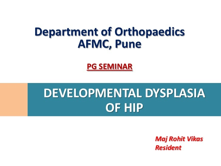 Department of Orthopaedics       AFMC, Pune         PG SEMINAR DEVELOPMENTAL DYSPLASIA         OF HIP                     ...