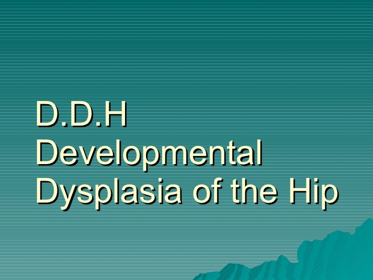 D.D.H Developmental Dysplasia of the Hip