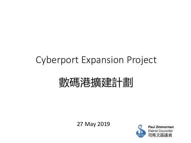 Cyberport Expansion Project 數碼港擴建計劃 27 May 2019 Paul Zimmerman District Councillor 司馬文區議員