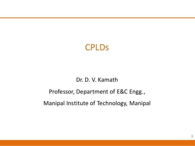 CPLDs Dr. D. V. Kamath Professor, Department of E&C Engg., Manipal Institute of Technology, Manipal 1