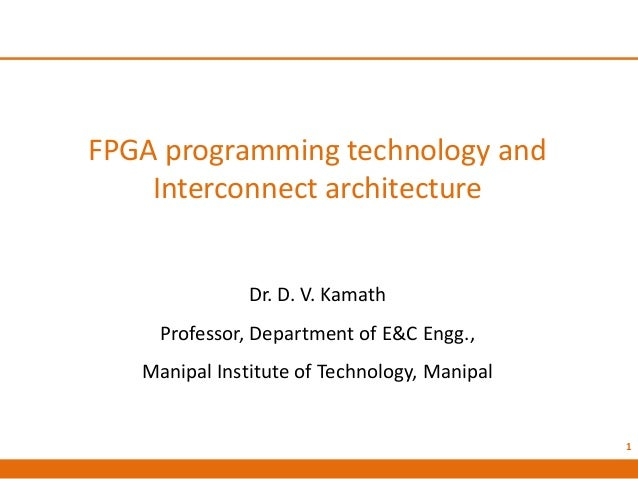 FPGA programming technology and Interconnect architecture Dr. D. V. Kamath Professor, Department of E&C Engg., Manipal Ins...