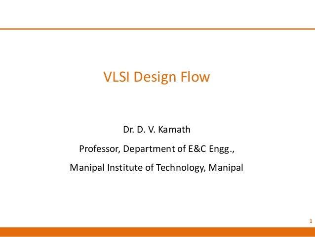 VLSI Design Flow Dr. D. V. Kamath Professor, Department of E&C Engg., Manipal Institute of Technology, Manipal 1