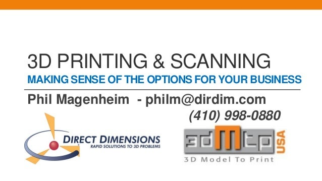 3D PRINTING & SCANNING MAKING SENSE OF THE OPTIONS FOR YOUR BUSINESS Phil Magenheim - philm@dirdim.com (410) 998-0880 )
