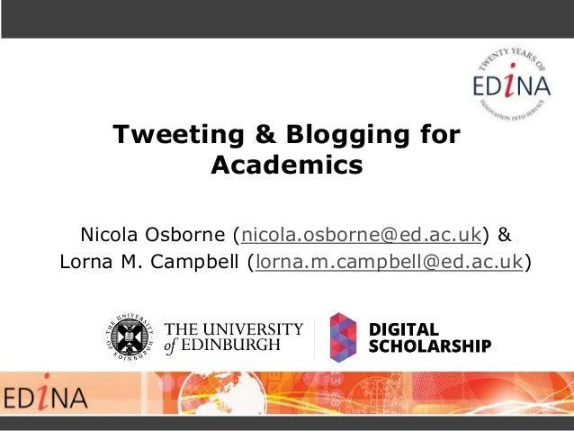 Tweeting & Blogging for Academics Nicola Osborne (nicola.osborne@ed.ac.uk) & Lorna M. Campbell (lorna.m.campbell@ed.ac.uk)
