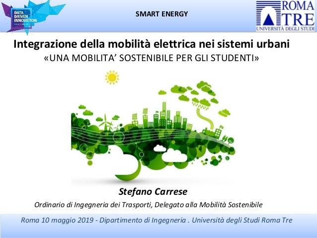 SMART ENERGY Roma 10 maggio 2019 - Dipartimento di Ingegneria . Università degli Studi Roma Tre Integrazione della mobilit...