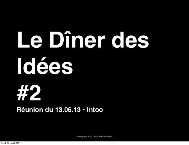 Le Dîner desIdées#2Réunion du 13.06.13 • Intoo© Séquane 2013 • tous droits réservéslundi 24 juin 2013