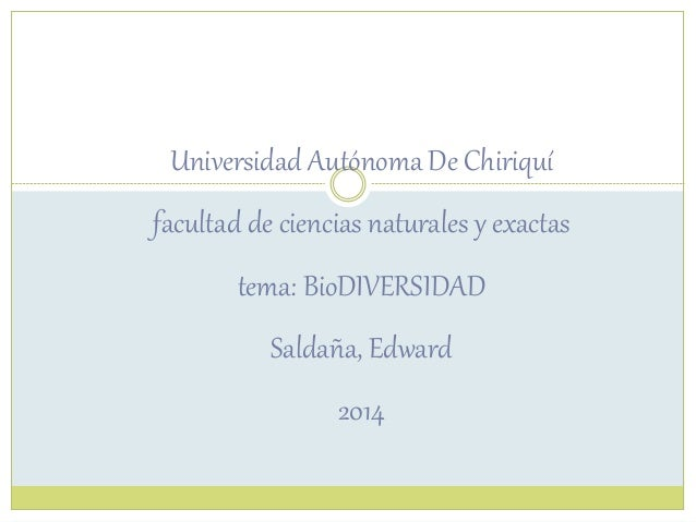 Universidad Autónoma De Chiriquí facultad de ciencias naturales y exactas tema: BioDIVERSIDAD Saldaña, Edward 2014