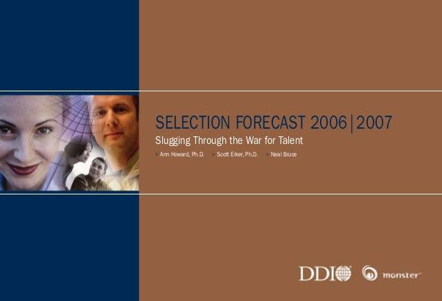 SELECTION FORECAST 2006|2007 Slugging Through the War for Talent > Ann Howard, Ph.D. > Scott Erker, Ph.D. > Neal Bruce MIC...