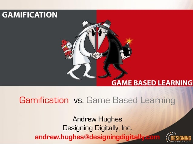 Gamification vs. Game Based Learning Andrew Hughes Designing Digitally, Inc. andrew.hughes@designingdigitally.com