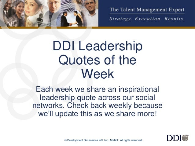 © Development Dimensions Int'l, Inc., MMXII. All rights reserved.  1  DDI Leadership Quotes of the Week  Each week we shar...