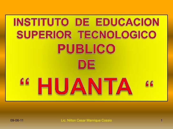 """INSTITUTO  DE  EDUCACION <br />SUPERIOR  TECNOLOGICO <br />PUBLICO <br />DE<br />"""" HUANTA  """"<br />1<br />Lic. Nilton Cesar..."""