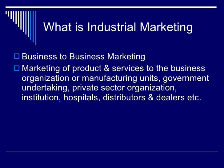 What is Industrial Marketing <ul><li>Business to Business Marketing </li></ul><ul><li>Marketing of product & services to t...