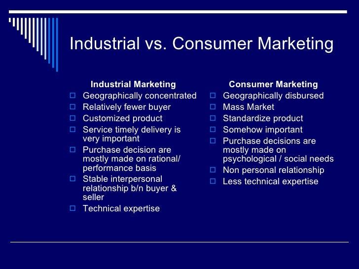 Industrial vs. Consumer Marketing <ul><li>Industrial Marketing </li></ul><ul><li>Geographically concentrated  </li></ul><u...