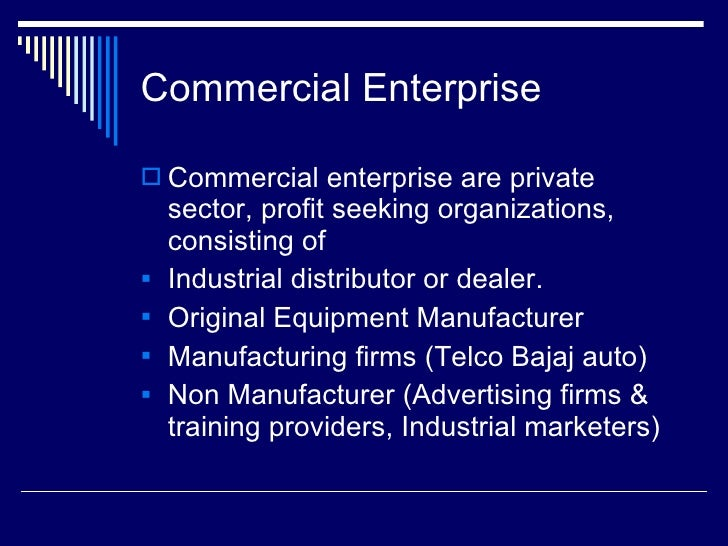 Commercial Enterprise <ul><li>Commercial enterprise are private sector, profit seeking organizations, consisting of </li><...