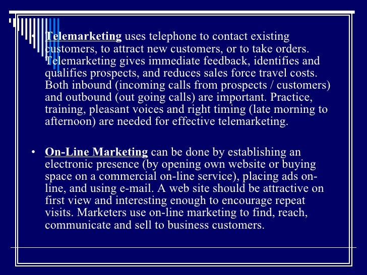 <ul><li>Telemarketing  uses telephone to contact existing customers, to attract new customers, or to take orders. Telemark...