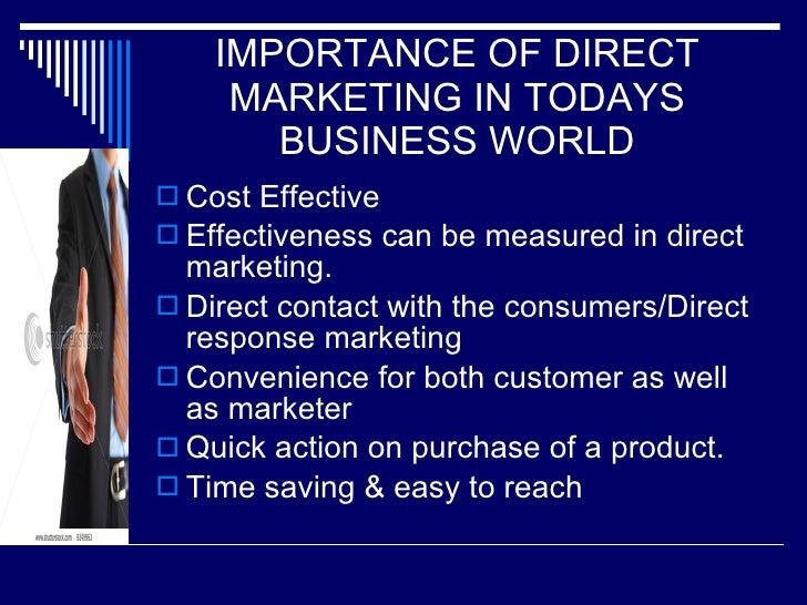 IMPORTANCE OF DIRECT MARKETING IN TODAYS BUSINESS WORLD <ul><li>Cost Effective </li></ul><ul><li>Effectiveness can be meas...
