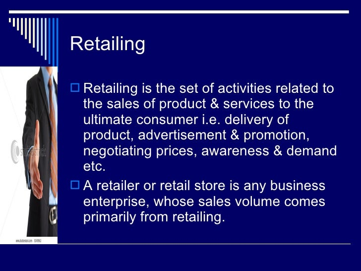 Retailing <ul><li>Retailing is the set of activities related to the sales of product & services to the ultimate consumer i...