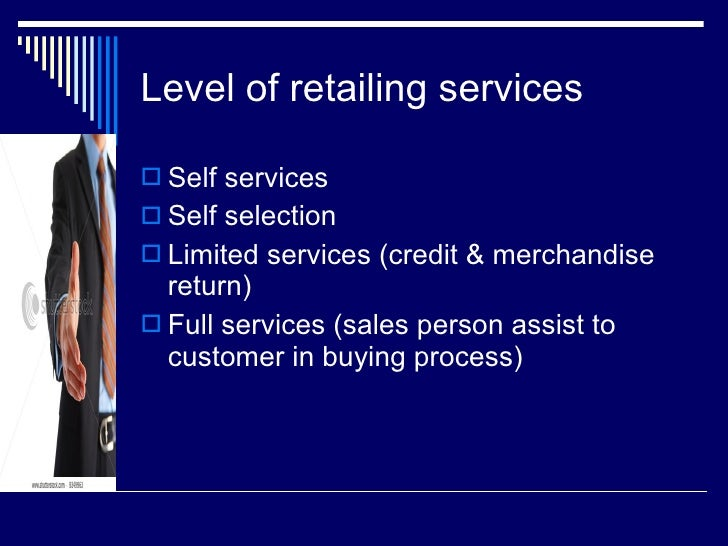 Level of retailing services <ul><li>Self services </li></ul><ul><li>Self selection </li></ul><ul><li>Limited services (cre...
