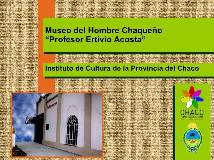 """Instituto de Cultura de la Provincia del Chaco Museo del Hombre Chaqueño """"Profesor Ertivio Acosta"""""""
