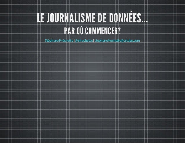 LE JOURNALISME DE DONNÉES... PAR OÙ COMMENCER? | |StéphaneFréchette @sfrechette stephanefrechette@ukubu.com