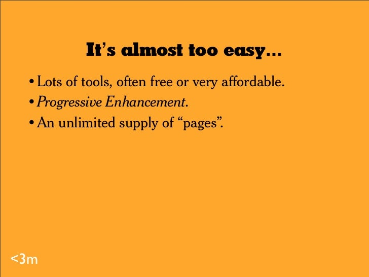 It's almost too easy...   •       Lots of tools, often free or very affordable.   •       Progressive Enhancement.   •    ...