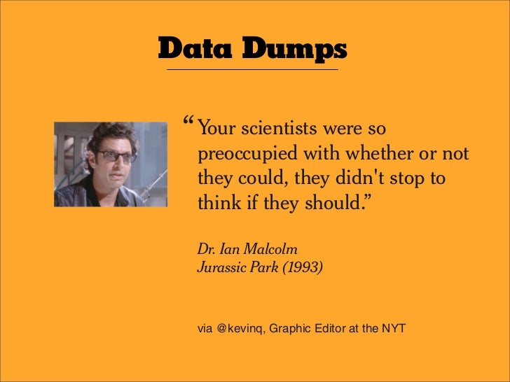 """Data Dumps   """" Your scientists were so   preoccupied with whether or not   they could, they didn't stop to   think if they..."""