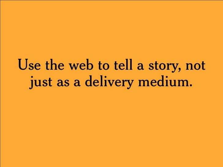 Use the web to tell a story, not  just as a delivery medium.