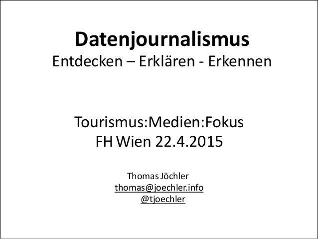 Datenjournalismus Entdecken – Erklären - Erkennen Tourismus:Medien:Fokus FHWien 22.4.2015 Thomas Jöchler thomas@joechler.i...