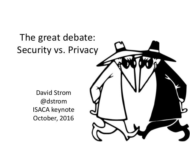 The great debate: Security vs. Privacy David Strom @dstrom ISACA keynote October, 2016