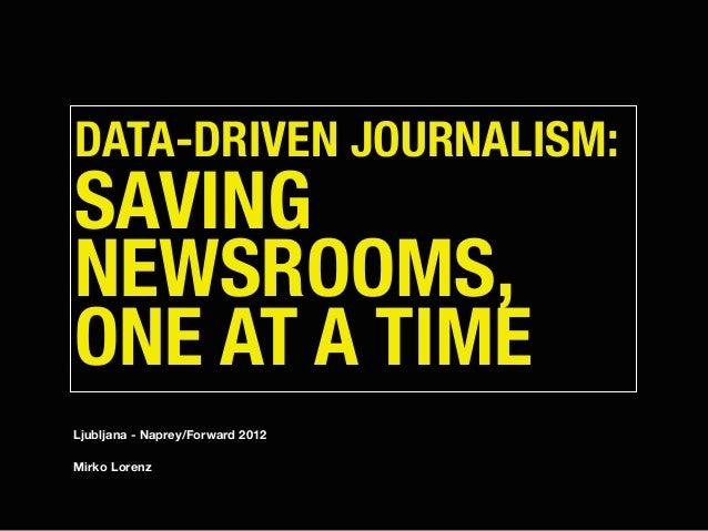 DATA-DRIVEN JOURNALISM: SAVING NEWSROOMS, ONE AT A TIME Ljubljana - Naprey/Forward 2012 Mirko Lorenz